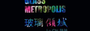 """""""Glass Metropolis – Lu Chi Solo Exhibition"""", Nanjing, China"""